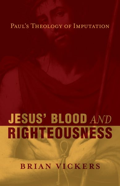 """Jesus' Blood and Righteousness: Paul's Theology of Imputation"" by Brian Vickers"