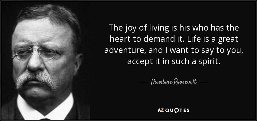Beau Theodore Roosevelt Quote: The Joy Of Living Is His Who Has The .