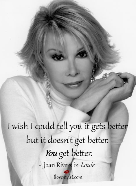 I wish I could tell you it gets better but it doesn't get better.  YOU get better.  #JoanRivers #RIPJoanRivers #InspirationalQuote
