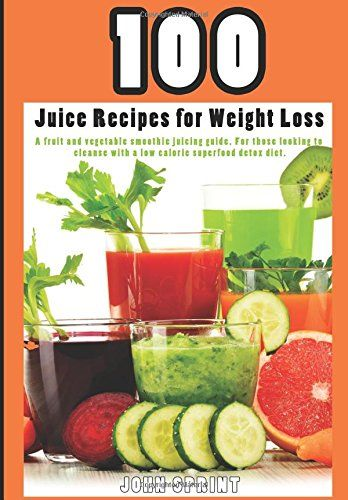 100 Juice Recipes for Weight Loss A fruit and vegetable smoothie juicing  guide John Sprint Super Healthy Juice Recipes