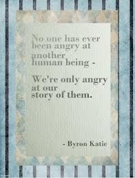 No one has ever been angry at another human being.  We're only angry at our story of them.  - Byron Katie
