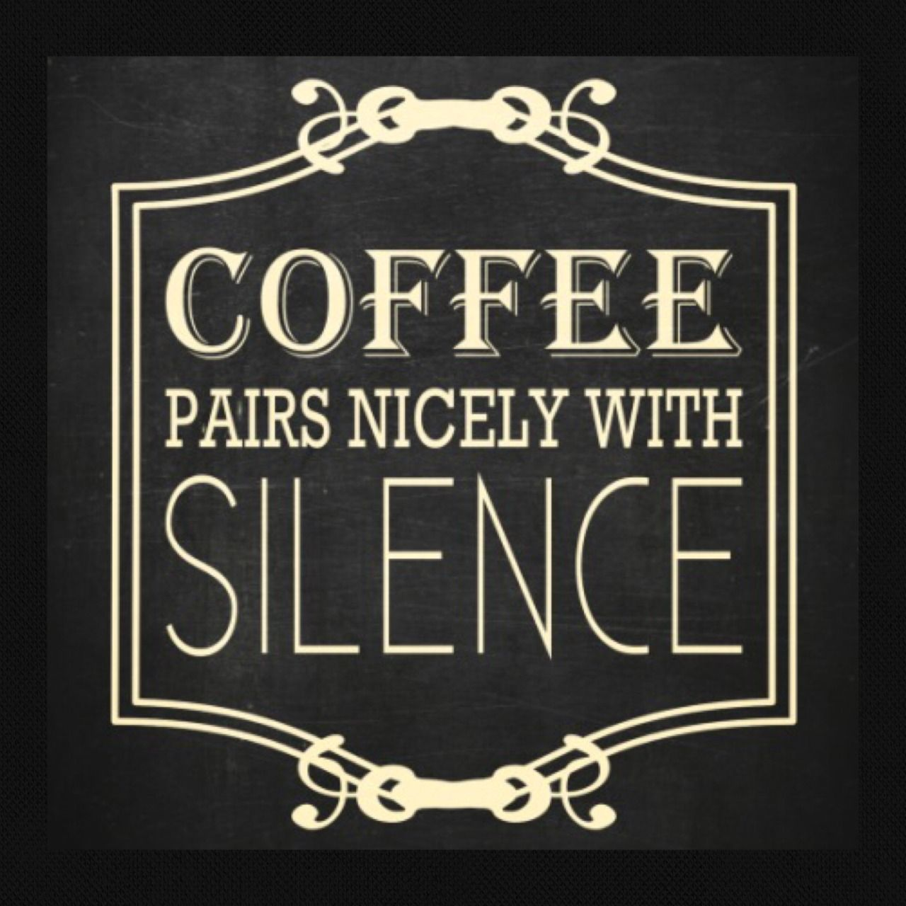 Coffee pairs nicely with silence,