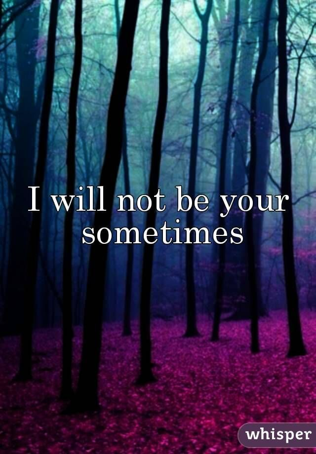 I will not be your sometimes