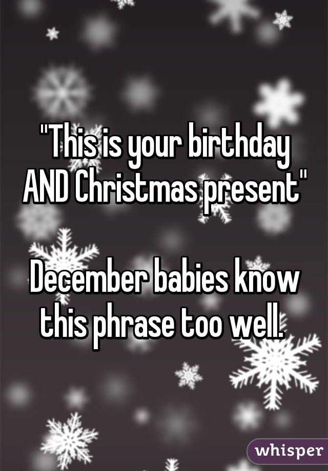 This Is Your Birthday And Christmas Present December Babies Know This Phrase Too Well Birthday Quotes For Me Birthday Quotes Funny Birthday Month Quotes