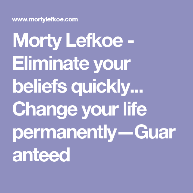 Morty Lefkoe - Eliminate your beliefs quickly... Change your life permanently—Guaranteed
