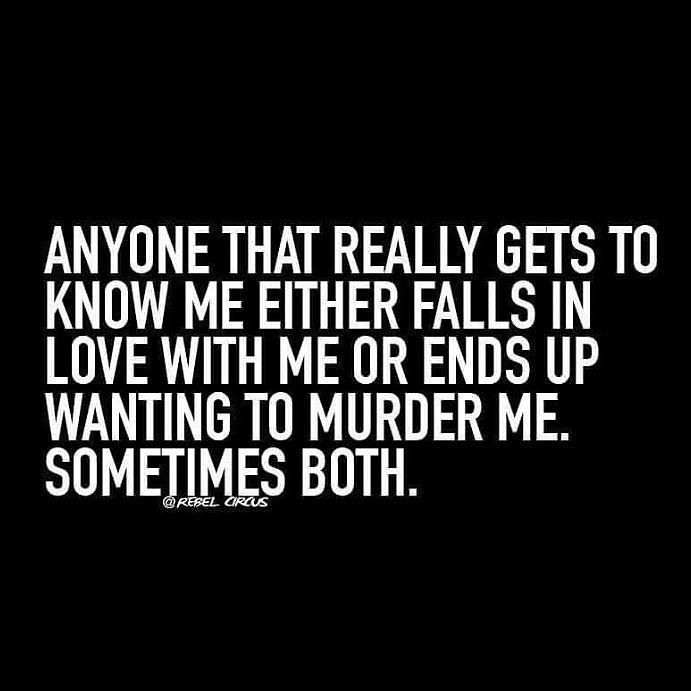 """""""Anyone yhat truly gets to know me either falls in love with me or wants to murder me. Sometimes both""""... #Precisely  #Mylife in a nutshell #TheStruggle"""