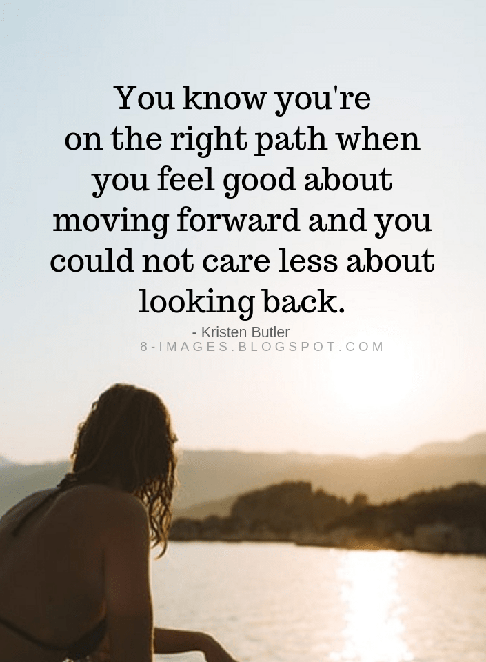 Right Path Quotes You Know You Re On The Right Path When You Feel Good About Moving Forward And You Could Not Care Path Quotes Life Path Quotes Amazing Quotes