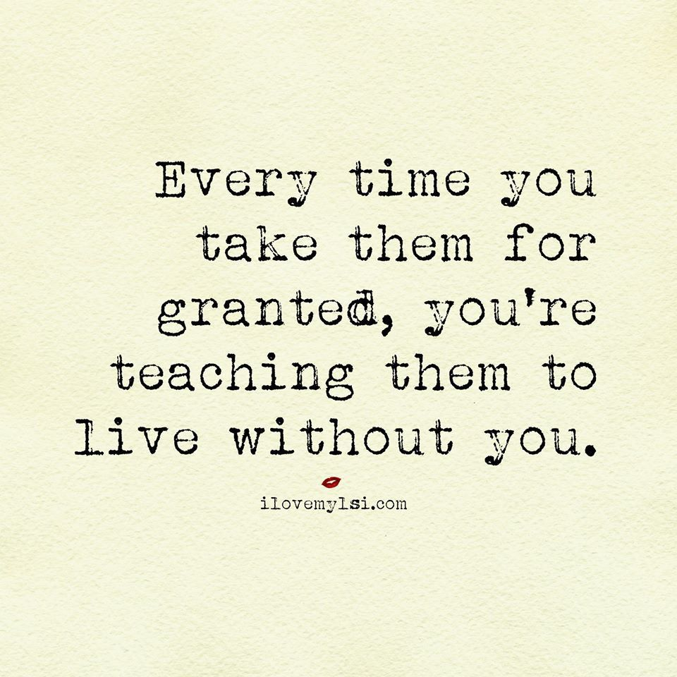 Every time you take them for granted you re teaching them to live without