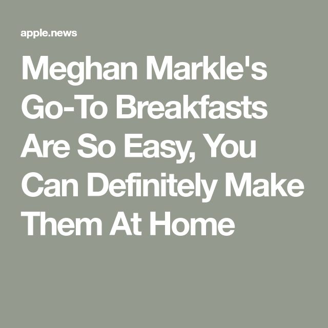 Meghan Markle's Go-To Breakfasts Are So Easy, You Can Definitely Make Them At Home