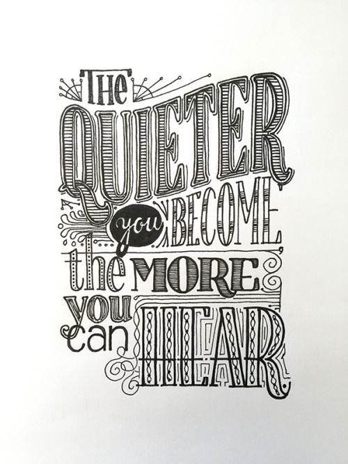 The Quieter You Become the More You Can Hear.#TrueStory Handwritten typography 7.1.15http://accidental-typographer.tumblr.com/