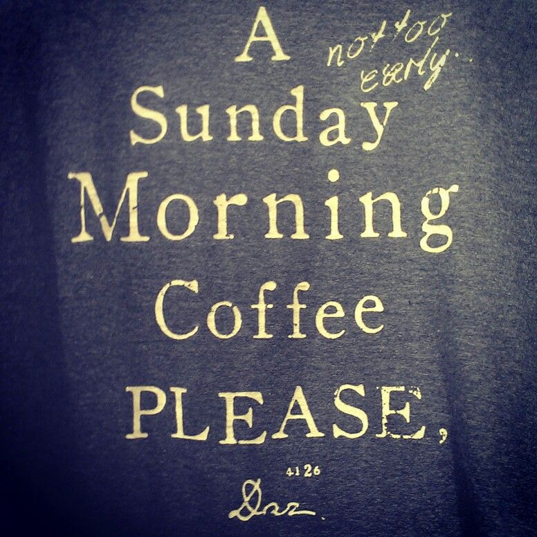 A (not too early) sunday morning coffee please. Sunday