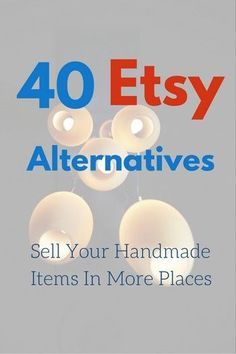 40 Etsy Alternatives Websites to Sell Your Handmade Items On #craftstosell
