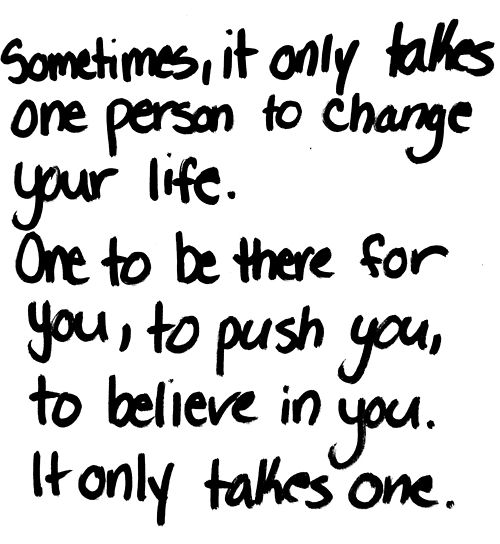 Sometimes it only takes one person to change your life