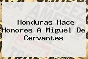 http://tecnoautos.com/wp-content/uploads/imagenes/tendencias/thumbs/honduras-hace-honores-a-miguel-de-cervantes.jpg Miguel de Cervantes. Honduras hace honores a Miguel de Cervantes, Enlaces, Imágenes, Videos y Tweets - http://tecnoautos.com/actualidad/miguel-de-cervantes-honduras-hace-honores-a-miguel-de-cervantes/