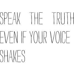 """Speak the truth even if your voice shakes"""
