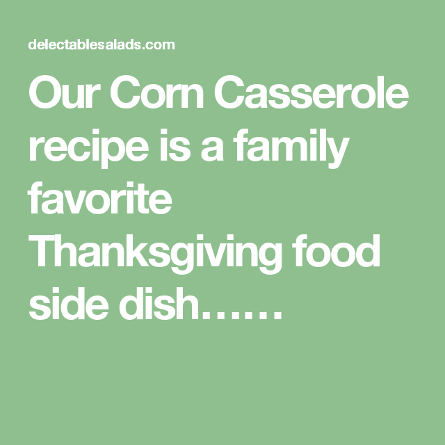 Our Corn Casserole recipe is a family favorite Thanksgiving food side dish……