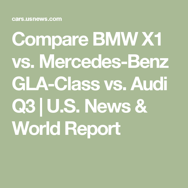 Compare BMW X1 Vs. Mercedes-Benz GLA-Class Vs. Audi Q3