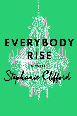 Everybody Rise by Stephanie Clifford. 3 stars. social climbing gone wrong tale. i wanted to love it but it was just okay. i found it predictable but also sometimes charming & there were even moments of wit. still, this didn't offer a new take on a story told before. netgalley, books read in 2015, novels, books, fiction, contemporary fiction, coming August 2015, summer reads, beach book