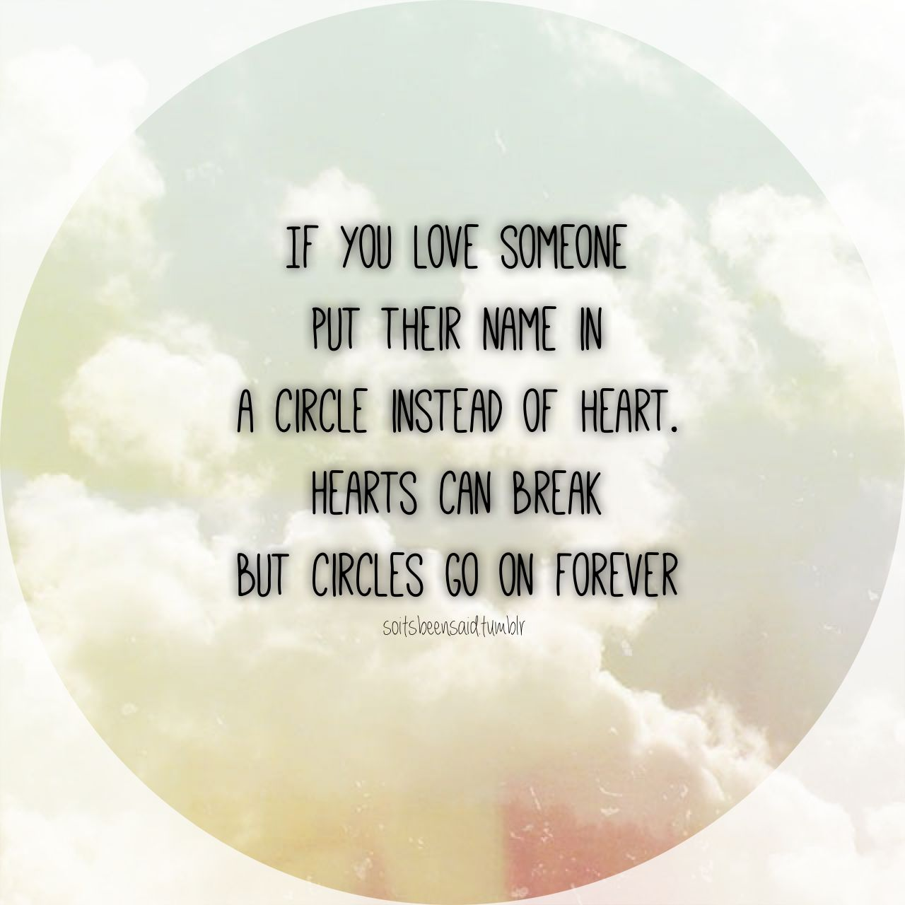 If you love someone put their name in a circle instead of a heart Hearts can break but circles go on forever