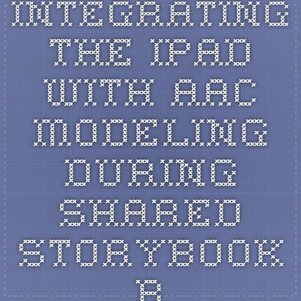 Integrating the iPad with AAC Modeling  During Shared Storybook Reading and Play