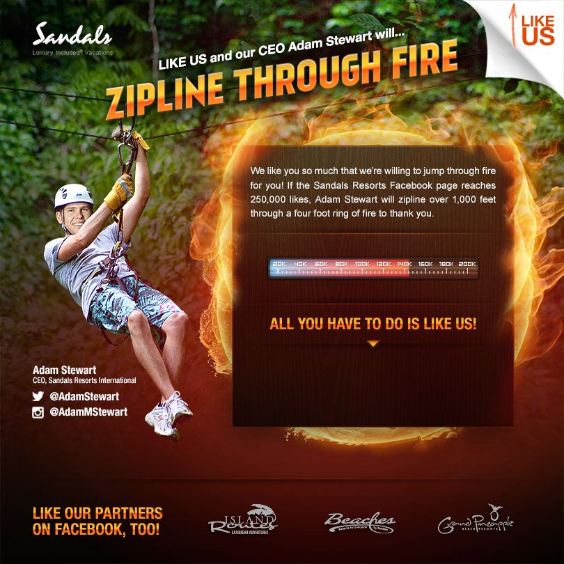 "Let's help Sandals Resort fire the CEO! If the Sandals Resorts Facebook page gets 250,000 likes CEO, Adam Stewart, will zipline over 1,000 ft soaring above the dense Jamaican forest through a ring of fire to say ""thank you""."