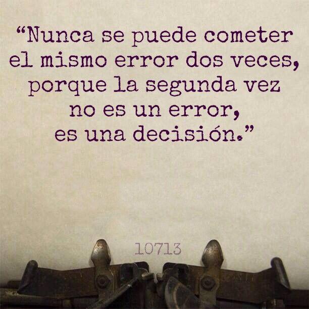 """""""Nunca se puede cometer el mismo error dos veces, porque la segunda vez no es un error, es una decisión."""""""