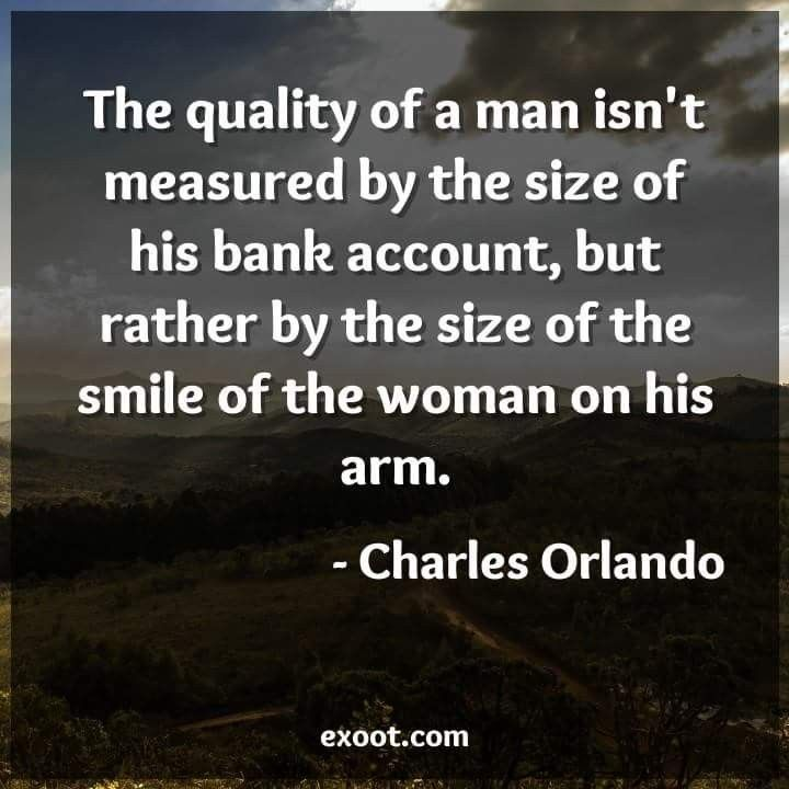 Quality of a man is measured by the size of the smile of the woman on his arm.