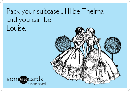 Pack Your Suitcaseill Be Thelma And You Can Be Louise Jokes