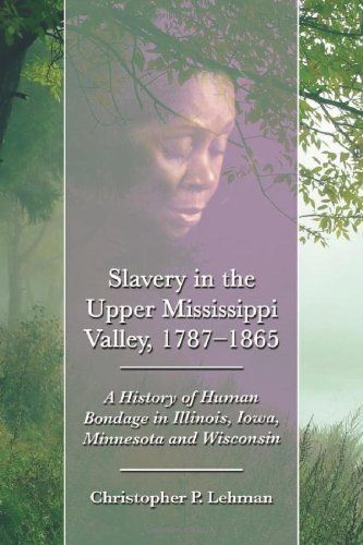 Slavery in the Upper Mississippi Valley, 1787-1865 : a history of human bondage in Illinois, Iowa, Minnesota and Wisconsin by Christopher P. Lehman, E415.7 .L44 2011