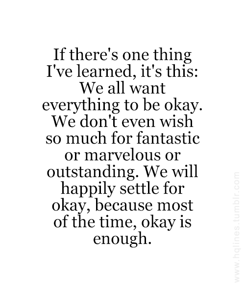 If There S One Thing I Ve Learned It S This We All Want Everything To Be Okay We Don T Even Wish So Much For Fantast Words Of Wisdom Life Quotes Book Quotes