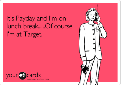 Funny Workplace Ecard: It's Payday and I'm on lunch break......Of course I'm at Target.