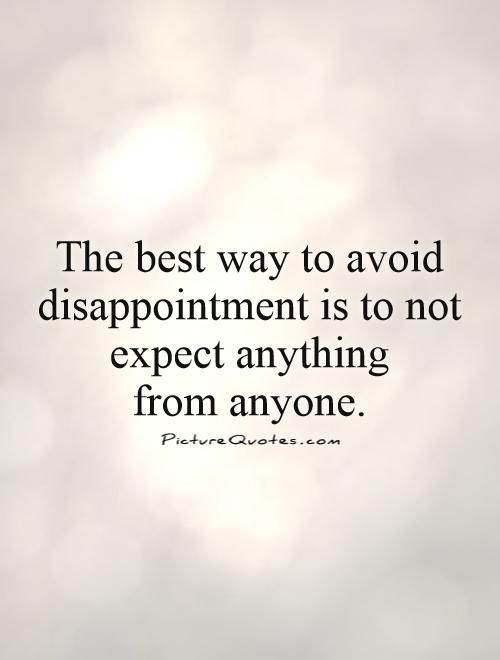 The Best Way To Avoid Disappointment Is To Not Expect Anything From Anyone Quote 1 Jpg 500 660 Dont Expect Quotes Expectation Quotes Never Expect Quotes