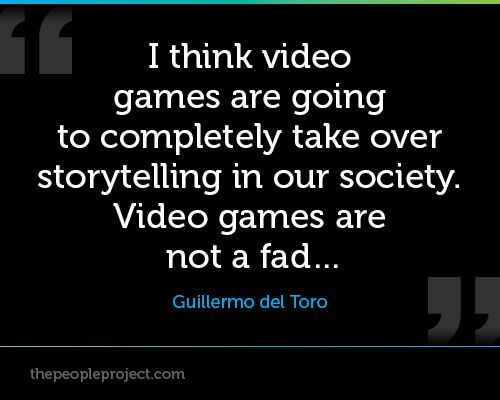 I Think Video Games Are Going To Completely Take Over Storytelling In Our Society Video Games Are Not A Fad Guillermo Del T Quotes Game Quotes Storytelling