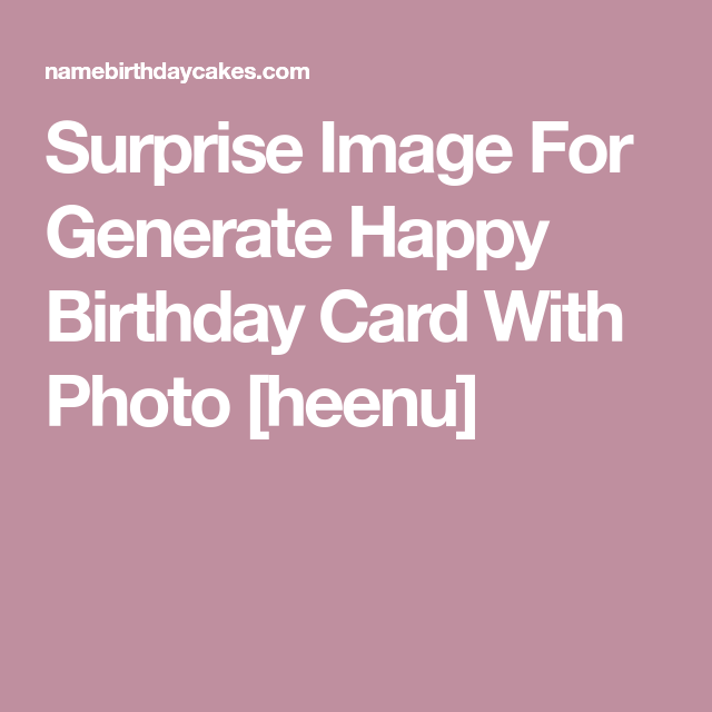 Surprise Image For Generate Happy Birthday Card With Photo Heenu