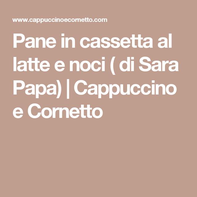 Pane in cassetta al latte e noci ( di Sara Papa)   Cappuccino e Cornetto