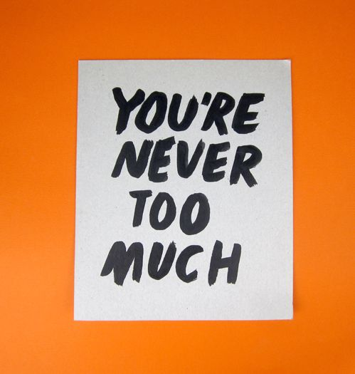 You're never too much