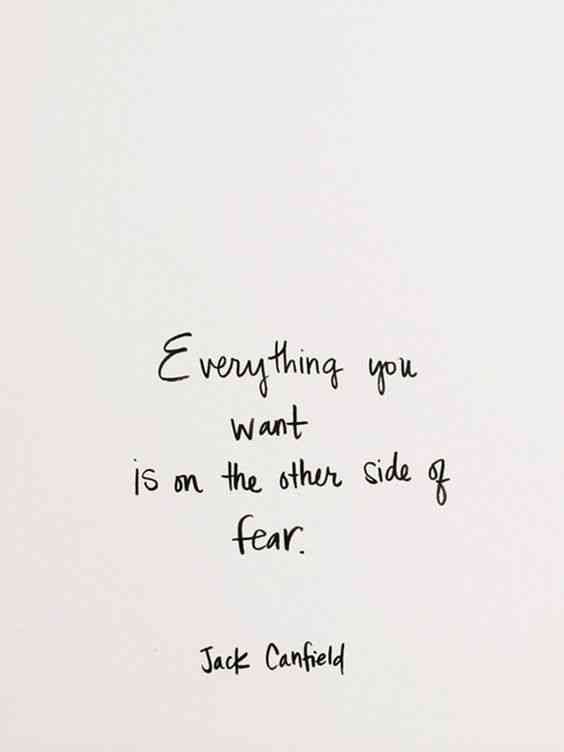 """Everything you want is on the other side of fear."" — Jack Canfield"