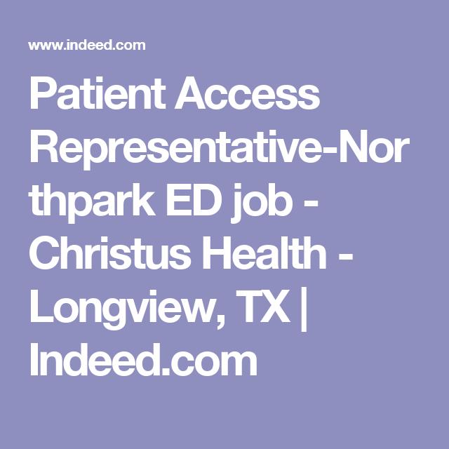 Patient Access Representative Northpark Ed Job Christus Health Longview Tx Indeed Com Job Longview Health