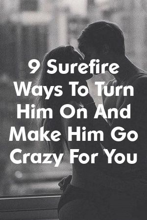 Presents 9 Surefire Ways To Turn Him On And Make Him Go