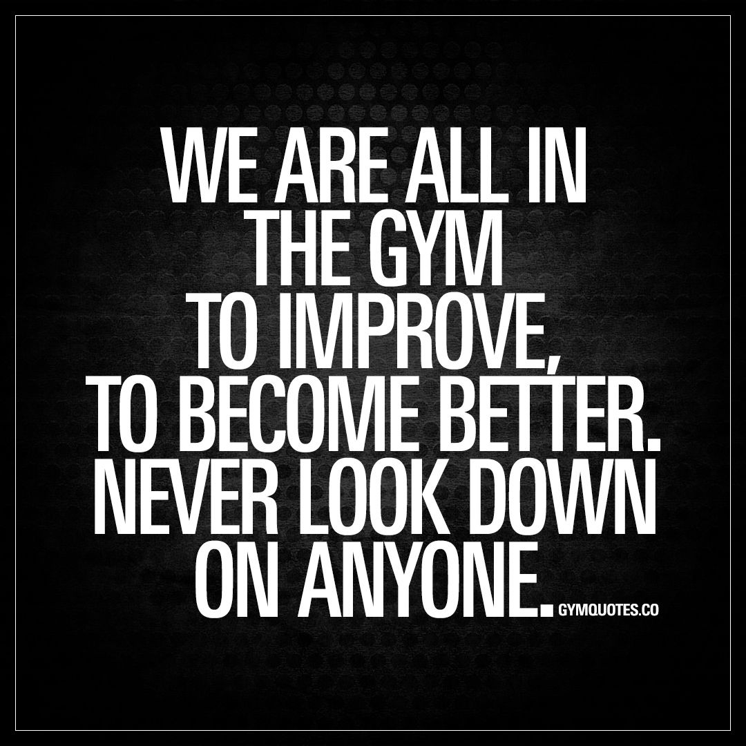 """We are all in the gym to improve. To become better. Never look down on anyone."" 