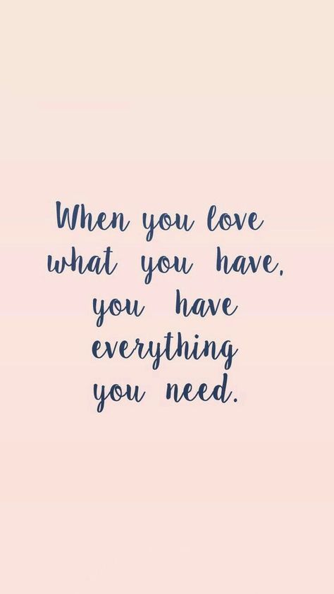 When you love what you have , you have everything you need.