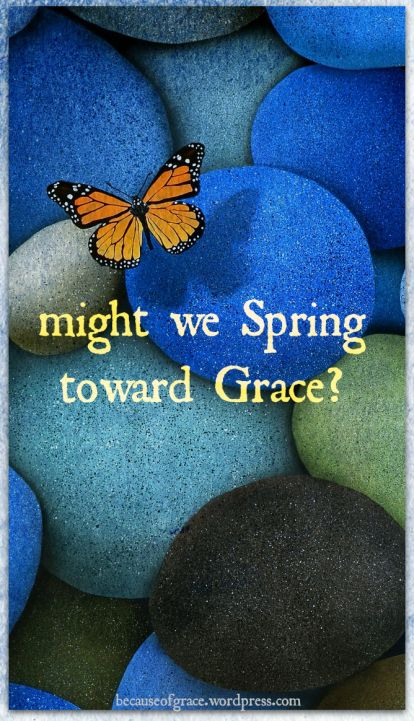 might we spring toward grace