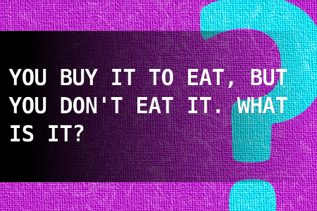 You buy it to eat, but you don't eat it. What is it?