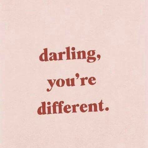 Darling, you're different.