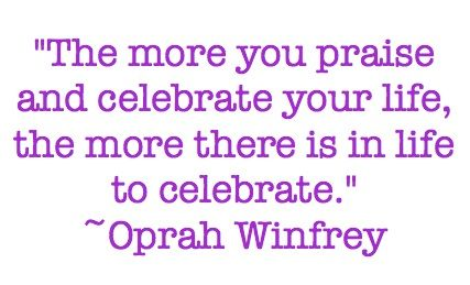The More Your Praise And Celebrate Your Life, The More There Is In Life To  Celebrate   Oprah Winfrey