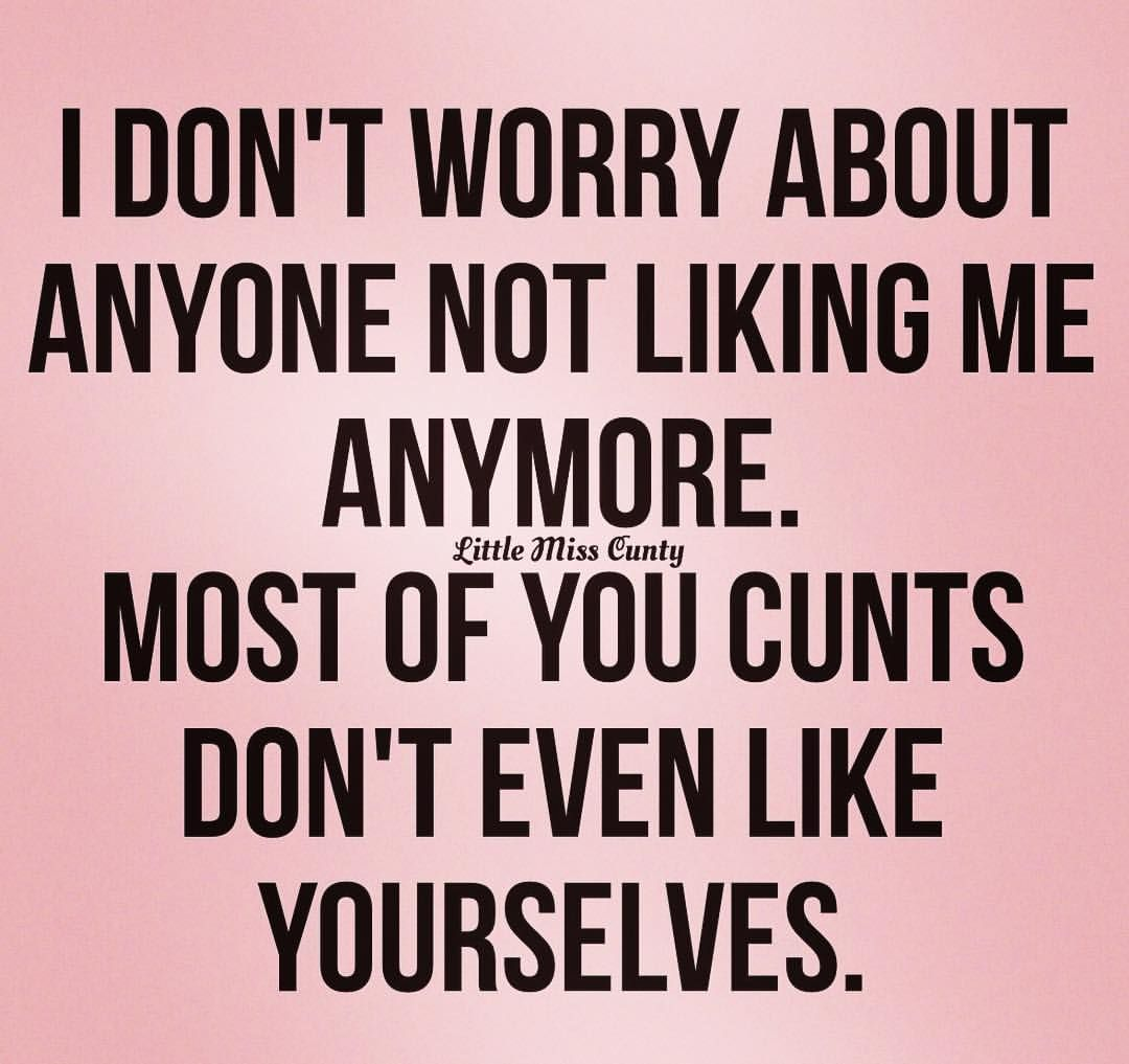 I Dont Worry About Anyone Not Liking Me Anymore Most Of You Cunts