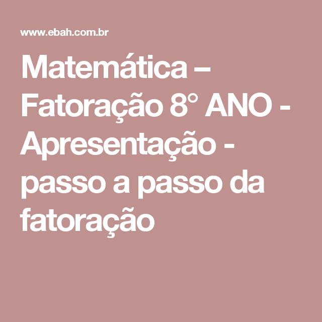 Matemática – Fatoração 8° ANO - Apresentação - passo a passo da fatoração