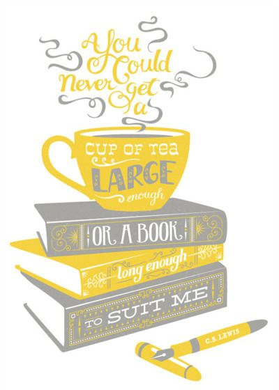 """You could never get a cup of tea large enough or a book long enough to suit me.""  -C.S. Lewis"