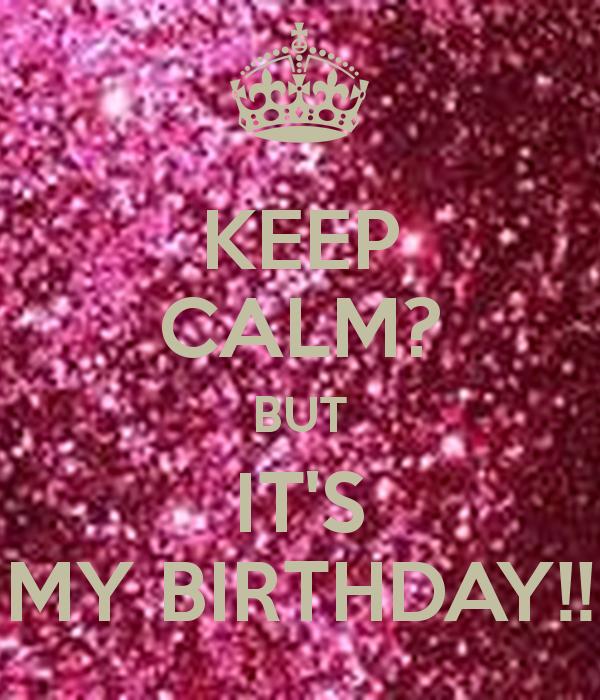 KEEP CALM? BUT IT'S MY BIRTHDAY!!