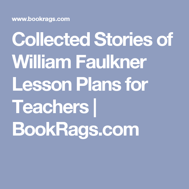 collected stories of william faulkner lesson plans for teachers  collected stories of william faulkner lesson plans include daily lessons fun activities essay topics test quiz questions and more